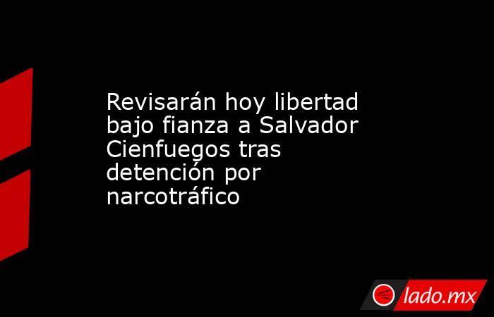 Revisarán hoy libertad bajo fianza a Salvador Cienfuegos tras detención por narcotráfico. Noticias en tiempo real