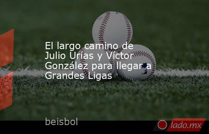 El largo camino de Julio Urías y Víctor González para llegar a Grandes Ligas. Noticias en tiempo real