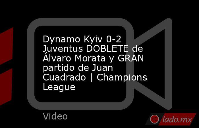 Dynamo Kyiv 0-2 Juventus DOBLETE de Álvaro Morata y GRAN partido de Juan Cuadrado | Champions League. Noticias en tiempo real