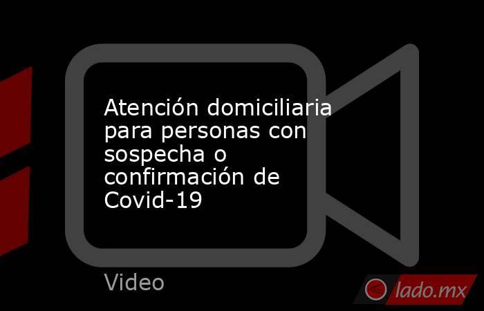 Atención domiciliaria para personas con sospecha o confirmación de Covid-19. Noticias en tiempo real