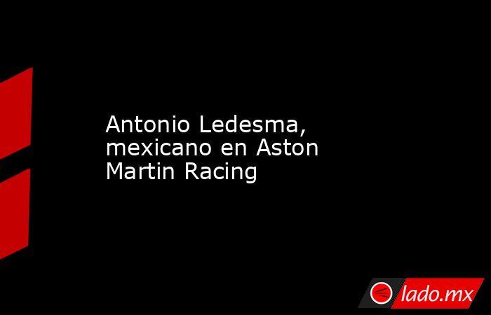 Antonio Ledesma, mexicano en Aston Martin Racing. Noticias en tiempo real