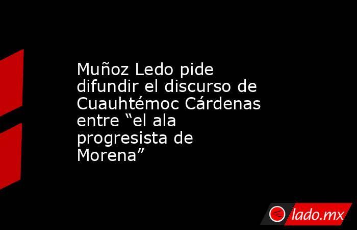 """Muñoz Ledo pide difundir el discurso de Cuauhtémoc Cárdenas entre """"el ala progresista de Morena"""". Noticias en tiempo real"""