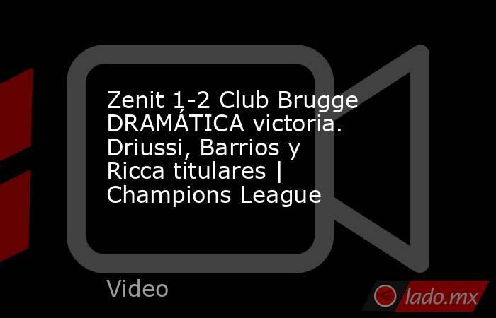 Zenit 1-2 Club Brugge DRAMÁTICA victoria. Driussi, Barrios y Ricca titulares   Champions League. Noticias en tiempo real