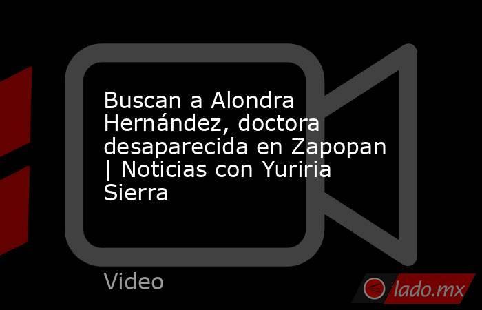 Buscan a Alondra Hernández, doctora desaparecida en Zapopan | Noticias con Yuriria Sierra. Noticias en tiempo real