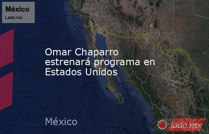 Omar Chaparro estrenará programa en Estados Unidos. Noticias en tiempo real