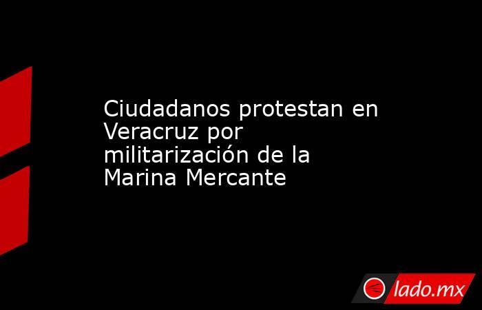 Ciudadanos protestan en Veracruz por militarización de la Marina Mercante. Noticias en tiempo real
