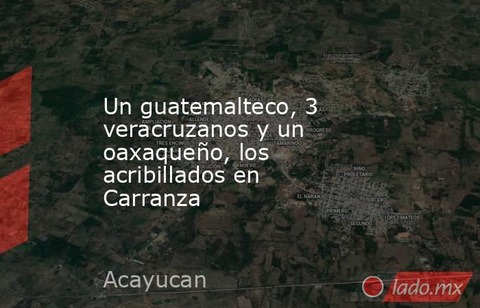 Un guatemalteco, 3 veracruzanos y un oaxaqueño, los acribillados en Carranza. Noticias en tiempo real