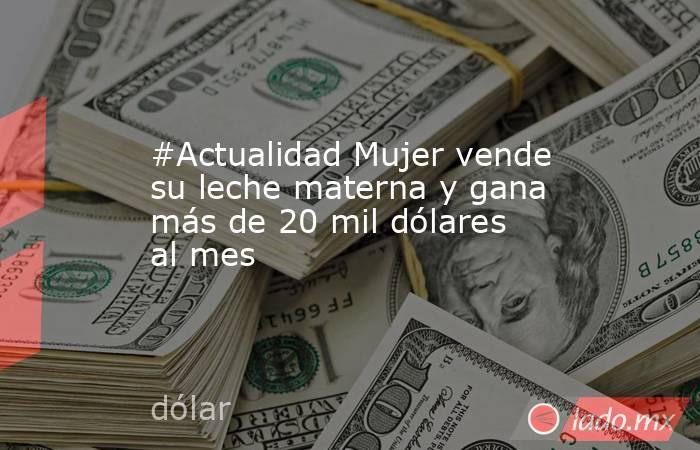 #Actualidad Mujer vende su leche materna y gana más de 20 mil dólares al mes. Noticias en tiempo real