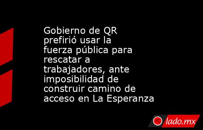 Gobierno de QR prefirió usar la fuerza pública para rescatar a trabajadores, ante imposibilidad de construir camino de acceso en La Esperanza. Noticias en tiempo real