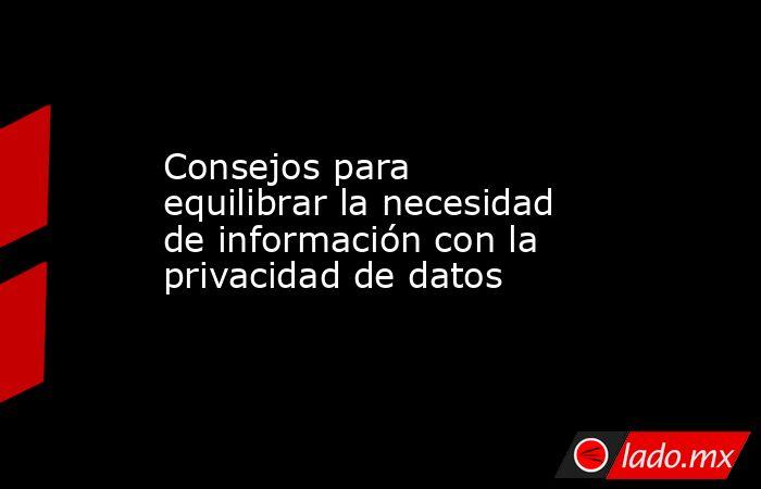 Consejos para equilibrar la necesidad de información con la privacidad de datos. Noticias en tiempo real