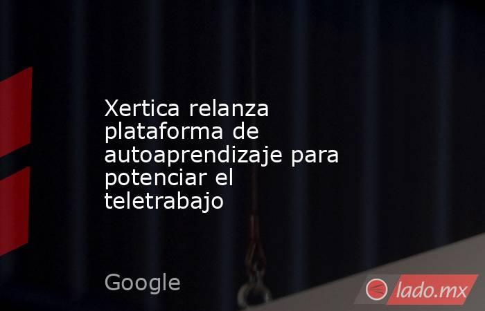 Xertica relanza plataforma de autoaprendizaje para potenciar el teletrabajo. Noticias en tiempo real