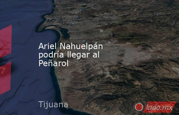 Ariel Nahuelpán podría llegar al Peñarol. Noticias en tiempo real