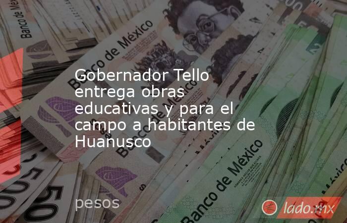 Gobernador Tello entrega obras educativas y para el campo a habitantes de Huanusco. Noticias en tiempo real
