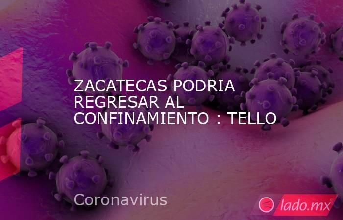ZACATECAS PODRIA REGRESAR AL CONFINAMIENTO : TELLO. Noticias en tiempo real