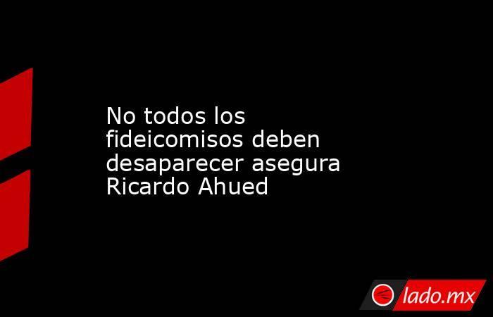 No todos los fideicomisos deben desaparecer asegura Ricardo Ahued. Noticias en tiempo real
