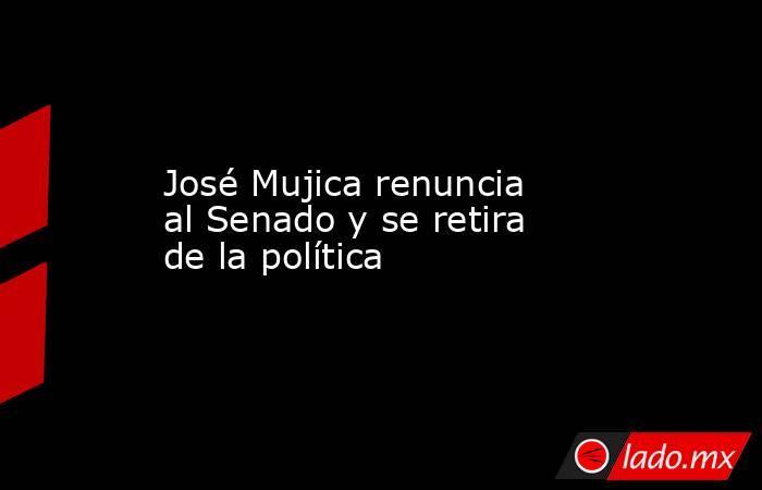 José Mujica renuncia al Senado y se retira de la política. Noticias en tiempo real