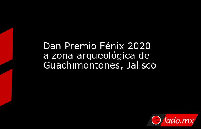 Dan Premio Fénix 2020 a zona arqueológica de Guachimontones, Jalisco. Noticias en tiempo real