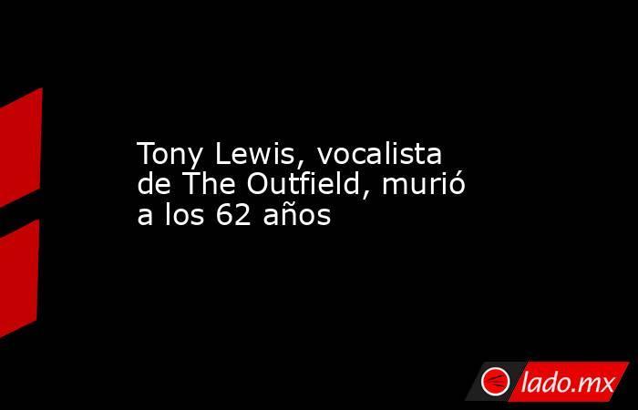Tony Lewis, vocalista de The Outfield, murió a los 62 años. Noticias en tiempo real