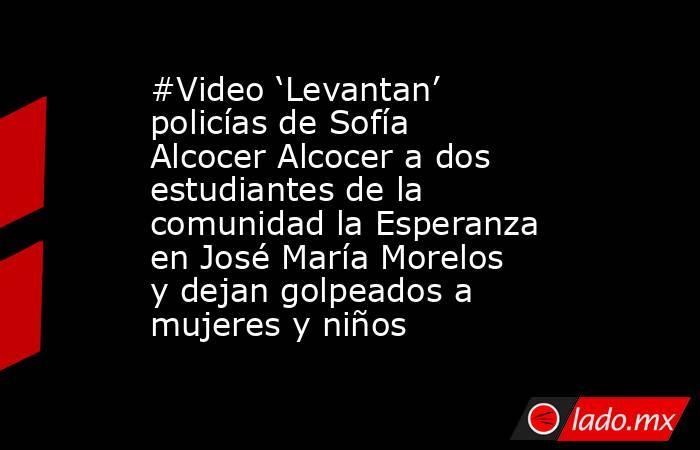 #Video 'Levantan' policías de Sofía Alcocer Alcocer a dos estudiantes de la comunidad la Esperanza en José María Morelos y dejan golpeados a mujeres y niños. Noticias en tiempo real