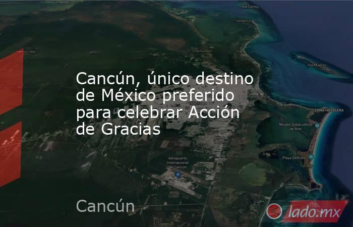 Cancún, único destino de México preferido para celebrar Acción de Gracias. Noticias en tiempo real