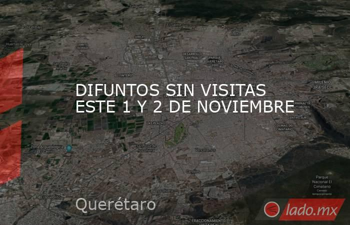 DIFUNTOS SIN VISITAS ESTE 1 Y 2 DE NOVIEMBRE. Noticias en tiempo real