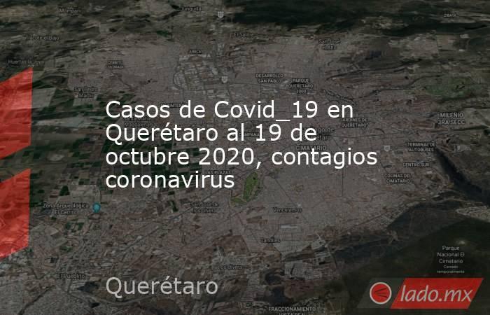 Casos de Covid_19 en Querétaro al 19 de octubre 2020, contagios coronavirus. Noticias en tiempo real