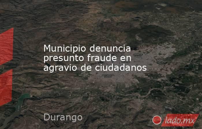 Municipio denuncia presunto fraude en agravio de ciudadanos. Noticias en tiempo real
