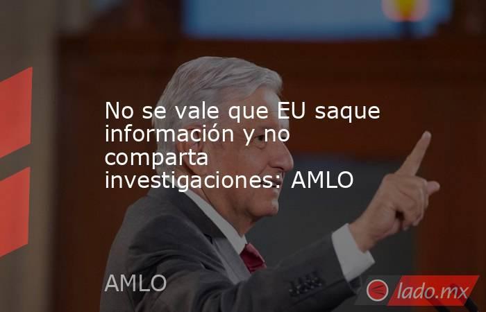 No se vale que EU saque información y no comparta investigaciones: AMLO. Noticias en tiempo real