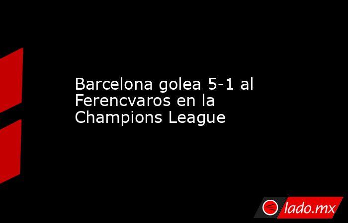 Barcelona golea 5-1 al Ferencvaros en la Champions League . Noticias en tiempo real