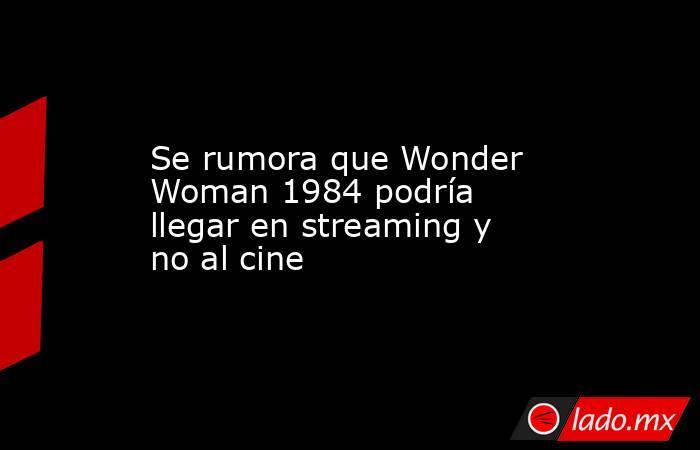 Se rumora que Wonder Woman 1984 podría llegar en streaming y no al cine . Noticias en tiempo real