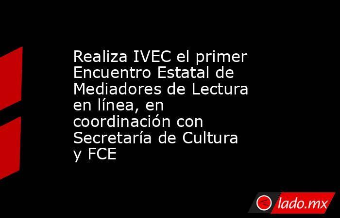Realiza IVEC el primer Encuentro Estatal de Mediadores de Lectura en línea, en coordinación con Secretaría de Cultura y FCE   . Noticias en tiempo real
