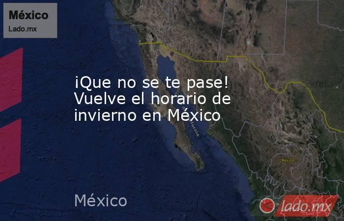 ¡Que no se te pase! Vuelve el horario de invierno en México. Noticias en tiempo real