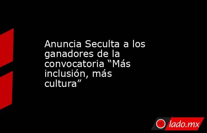 """Anuncia Seculta a los ganadores de la convocatoria """"Más inclusión, más cultura"""". Noticias en tiempo real"""