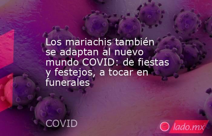 Los mariachis también se adaptan al nuevo mundo COVID: de fiestas y festejos, a tocar en funerales. Noticias en tiempo real