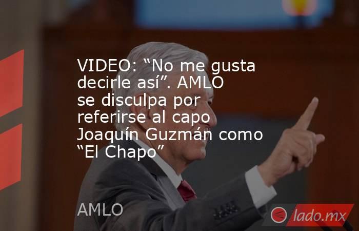 """VIDEO: """"No me gusta decirle así"""". AMLO se disculpa por referirse al capo Joaquín Guzmán como """"El Chapo"""". Noticias en tiempo real"""