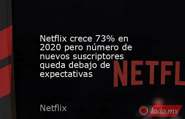 Netflix crece 73% en 2020 pero número de nuevos suscriptores queda debajo de expectativas. Noticias en tiempo real