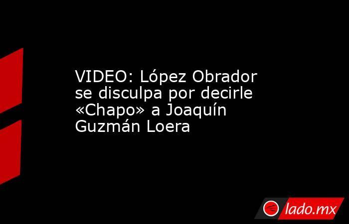 VIDEO: López Obrador se disculpa por decirle «Chapo» a Joaquín Guzmán Loera. Noticias en tiempo real