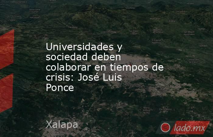 Universidades y sociedad deben colaborar en tiempos de crisis: José Luis Ponce. Noticias en tiempo real
