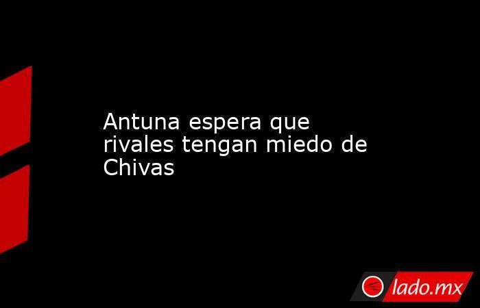 Antuna espera que rivales tengan miedo de Chivas. Noticias en tiempo real