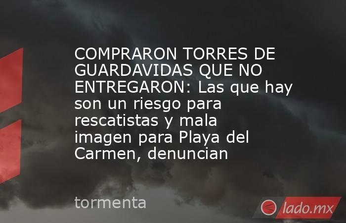 COMPRARON TORRES DE GUARDAVIDAS QUE NO ENTREGARON: Las que hay son un riesgo para rescatistas y mala imagen para Playa del Carmen, denuncian. Noticias en tiempo real