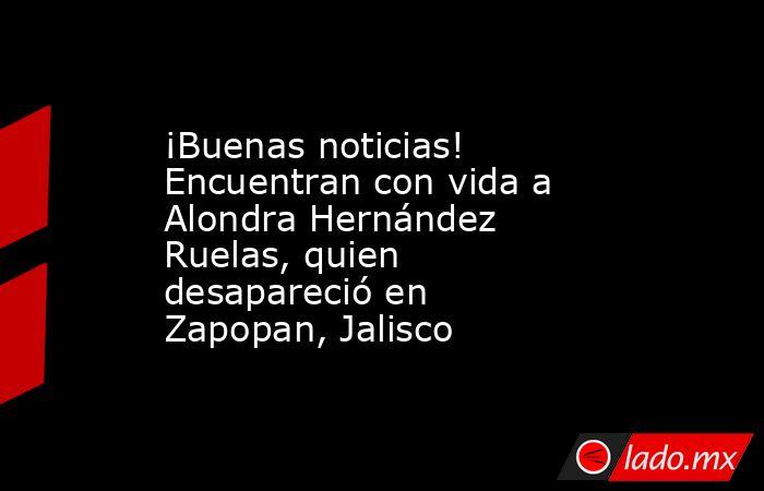 ¡Buenas noticias! Encuentran con vida a Alondra Hernández Ruelas, quien desapareció en Zapopan, Jalisco. Noticias en tiempo real