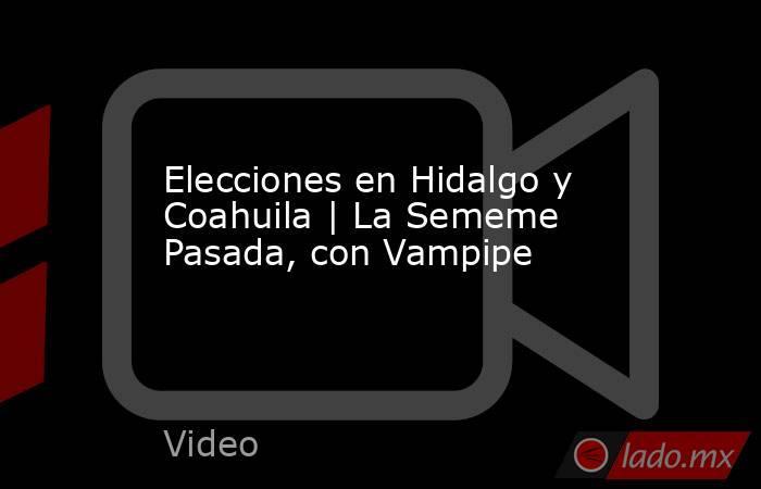 Elecciones en Hidalgo y Coahuila | La Sememe Pasada, con Vampipe. Noticias en tiempo real