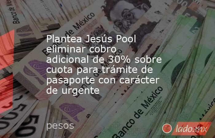 Plantea Jesús Pool eliminar cobro adicional de 30% sobre cuota para trámite de pasaporte con carácter de urgente. Noticias en tiempo real