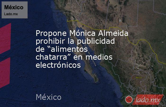 """Propone Mónica Almeida prohibir la publicidad de """"alimentos chatarra"""" en medios electrónicos. Noticias en tiempo real"""