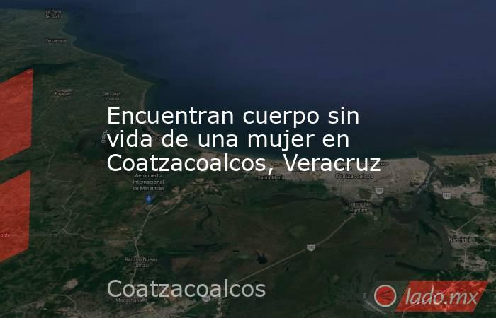 Encuentran cuerpo sin vida de una mujer en Coatzacoalcos, Veracruz. Noticias en tiempo real