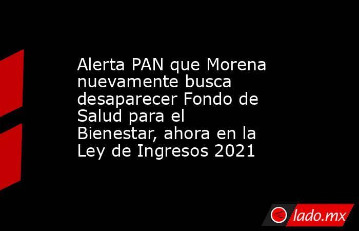 Alerta PAN que Morena nuevamente busca desaparecer Fondo de Salud para el Bienestar, ahora en la Ley de Ingresos 2021. Noticias en tiempo real