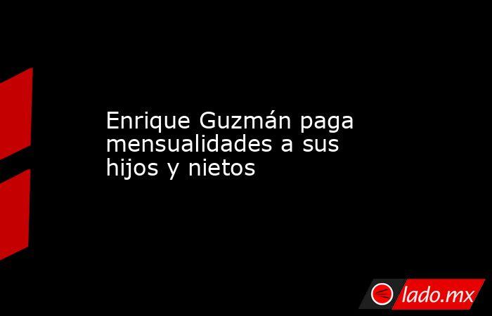 Enrique Guzmán paga mensualidades a sus hijos y nietos. Noticias en tiempo real