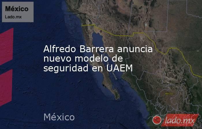 Alfredo Barrera anuncia nuevo modelo de seguridad en UAEM. Noticias en tiempo real