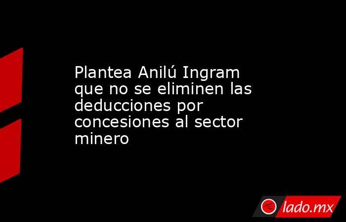 Plantea Anilú Ingram que no se eliminen las deducciones por concesiones al sector minero. Noticias en tiempo real