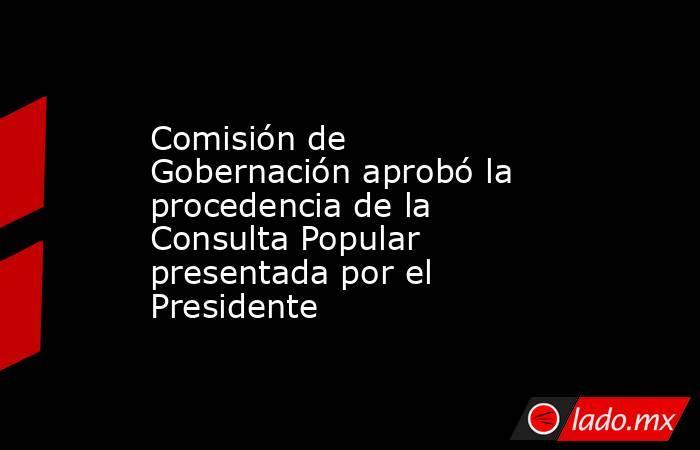Comisión de Gobernación aprobó la procedencia de la Consulta Popular presentada por el Presidente. Noticias en tiempo real
